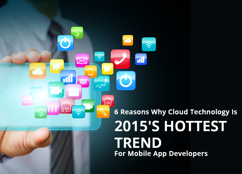 6 Reasons Why Cloud Technology Is 2015's Hottest Trend For Mobile App Developers